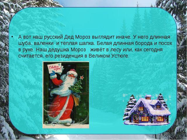 А вот наш русский Дед Мороз выглядит иначе. У него длинная шуба, валенки и тё...