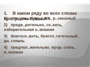 1. В каком ряду во всех словах пропущена буква А? 1) отр..сль, сокр..щ