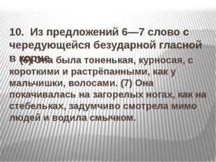 10. Из предложений 6—7 слово с чередующейся безударной гласной в корне. (6)