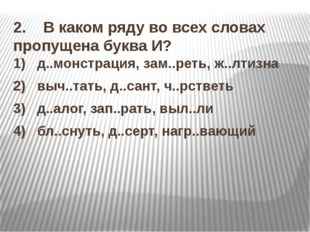 2. В каком ряду во всех словах пропущена буква И? 1) д..монстрация, зам.
