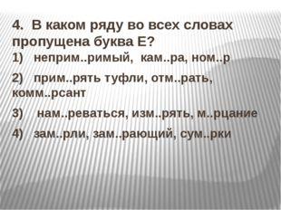 4. В каком ряду во всех словах пропущена буква Е? 1) неприм..римый, кам..