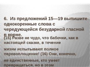 6. Из предложений 15—19 выпишите однокоренные слова с чередующейся безударн