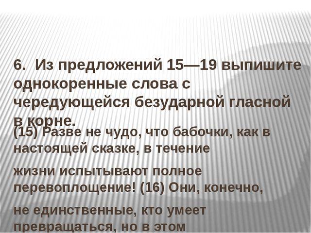 6. Из предложений 15—19 выпишите однокоренные слова с чередующейся безударн...