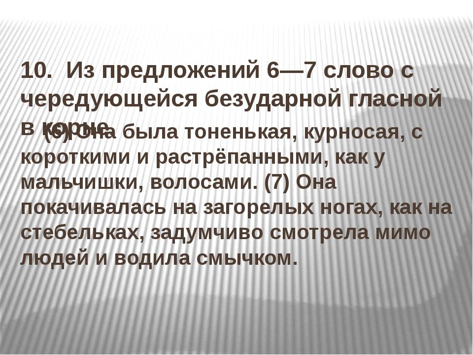 10. Из предложений 6—7 слово с чередующейся безударной гласной в корне. (6)...