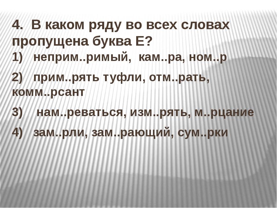 4. В каком ряду во всех словах пропущена буква Е? 1) неприм..римый, кам.....