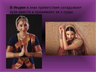 В Индии в знак приветствия складывают руки вместе и прижимают их к груди.