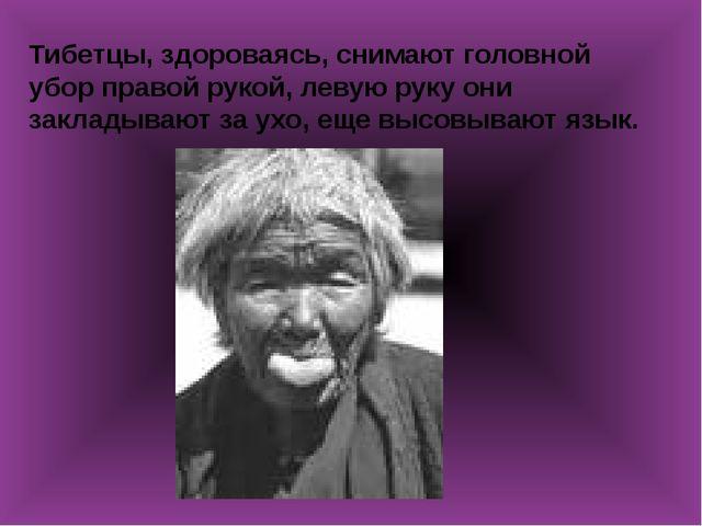 Тибетцы, здороваясь, снимают головной убор правой рукой, левую руку они закл...