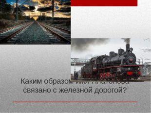 Каким образом имя Платонова связано с железной дорогой?