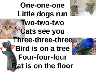 One-one-one Little dogs run Two-two-two Cats see you Three-three-three Bird i
