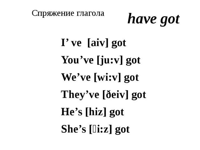 Спряжение глагола I' ve [aiv] got You've [ju:v] got We've [wi:v] got They've...
