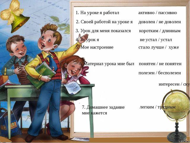 1. На уроке я работал активно / пассивно 2. Своей работой на уроке я доволен...
