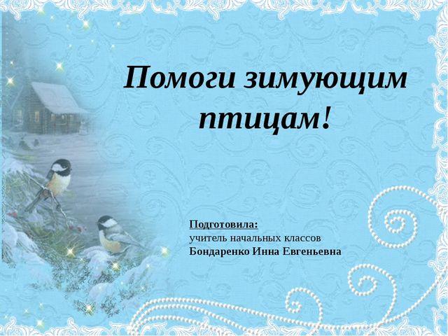 Помоги зимующим птицам! Подготовила: учитель начальных классов Бондаренко Инн...