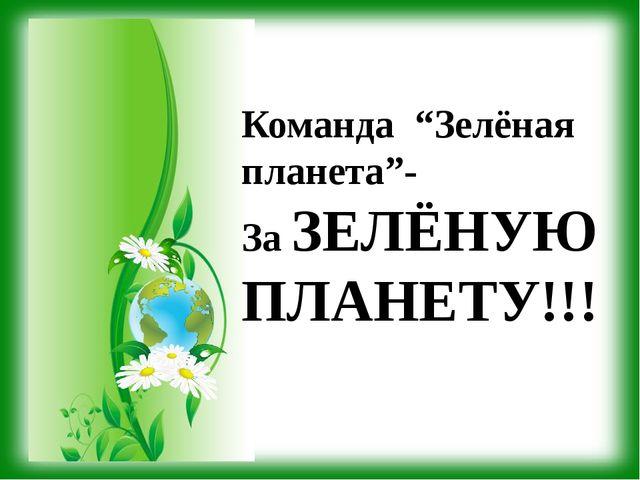 """Команда """"Зелёная планета""""- За ЗЕЛЁНУЮ ПЛАНЕТУ!!!"""