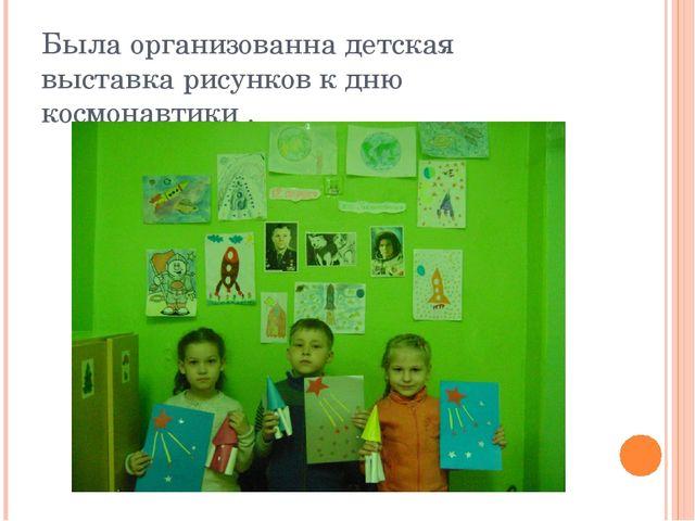 Была организованна детская выставка рисунков к дню космонавтики .