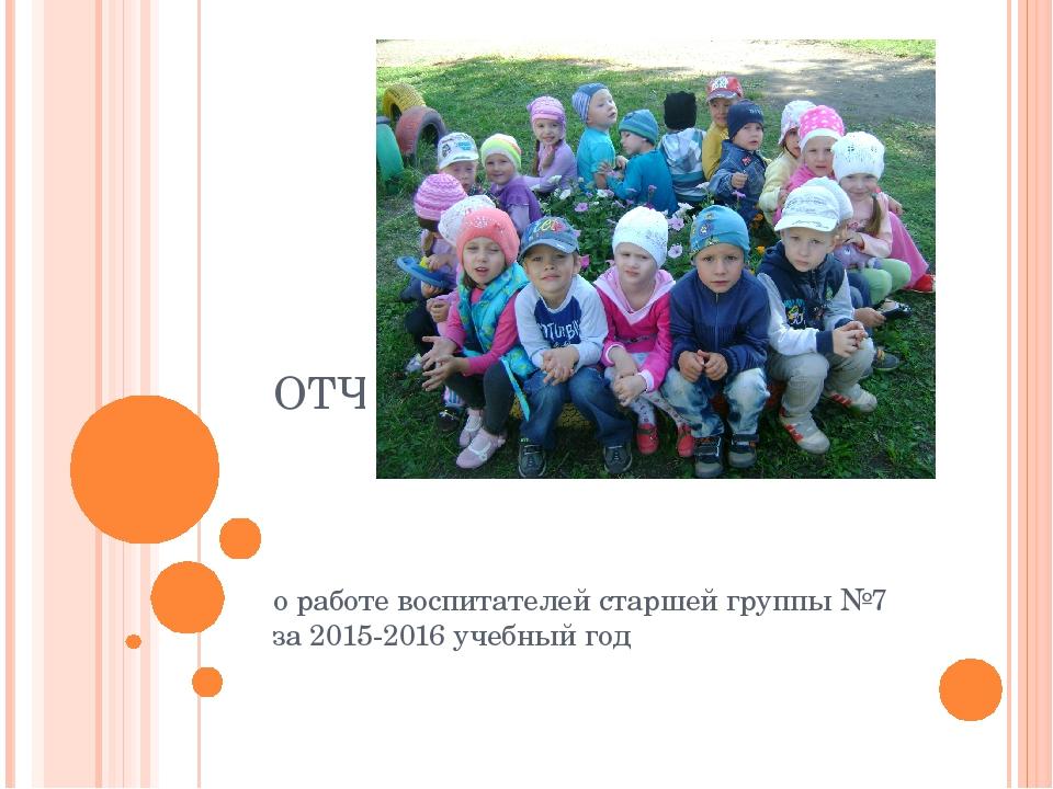 ОТЧЕТ о работе воспитателей старшей группы №7 за 2015-2016 учебный год