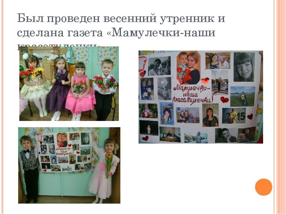 Был проведен весенний утренник и сделана газета «Мамулечки-наши красотулечки»