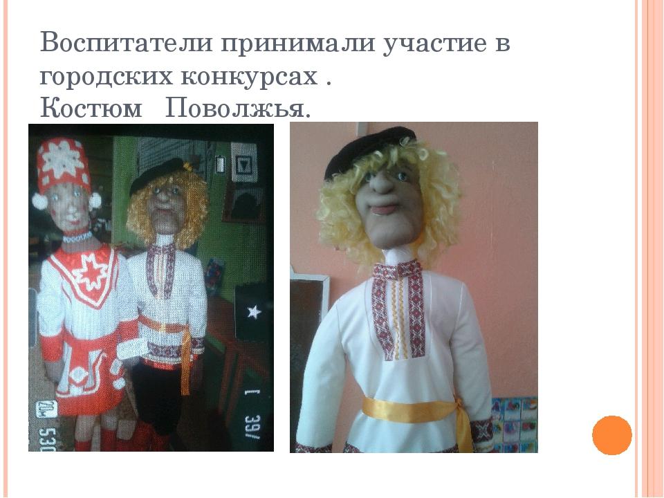 Воспитатели принимали участие в городских конкурсах . Костюм Поволжья.