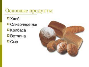 Основные продукты: Хлеб Сливочное масло Колбаса Ветчина Сыр