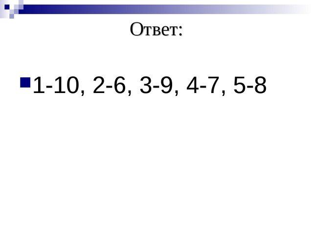Ответ: 1-10, 2-6, 3-9, 4-7, 5-8