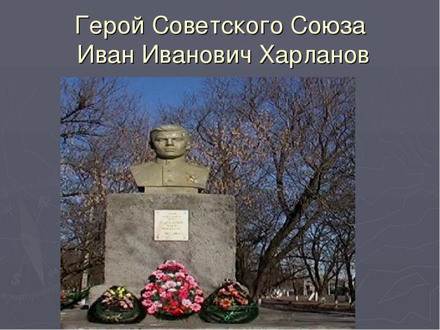 Герой Советского Союза Иван Иванович Харланов