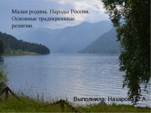 Малая родина. Народы России. Основные традиционные религии. Выполнила: Назар