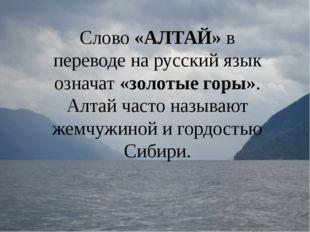 Слово «АЛТАЙ» в переводе на русский язык означат «золотые горы». Алтай часто