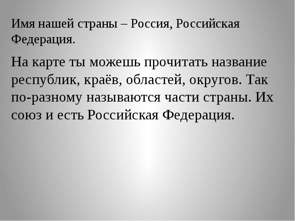 Имя нашей страны – Россия, Российская Федерация. На карте ты можешь прочитать...