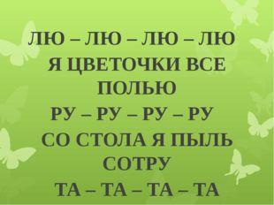 ЛЮ – ЛЮ – ЛЮ – ЛЮ Я ЦВЕТОЧКИ ВСЕ ПОЛЬЮ РУ – РУ – РУ – РУ СО СТОЛА Я ПЫЛЬ СОТ