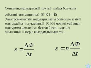 Сонымен,индукциялық токтың пайда болуына себепші- индукцияның ЭҚК-і – εі Элек