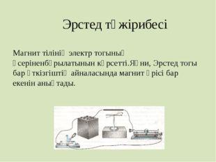 Эрстед тәжірибесі Магнит тілінің электр тогының әсеріненбұрылатынын көрсетті