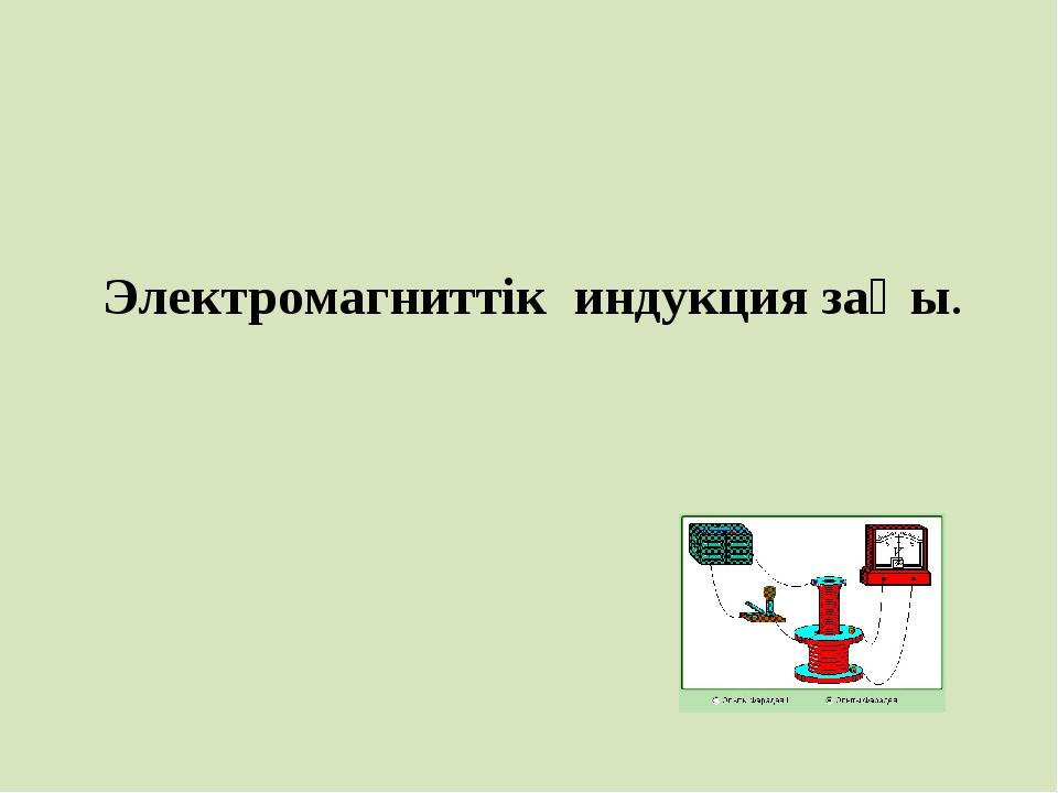 Электромагниттік индукция заңы.