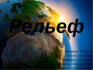 Рельеф Исполнитель: Зайкова А.И., студентка 2 «КП» группы Руководитель: Семен