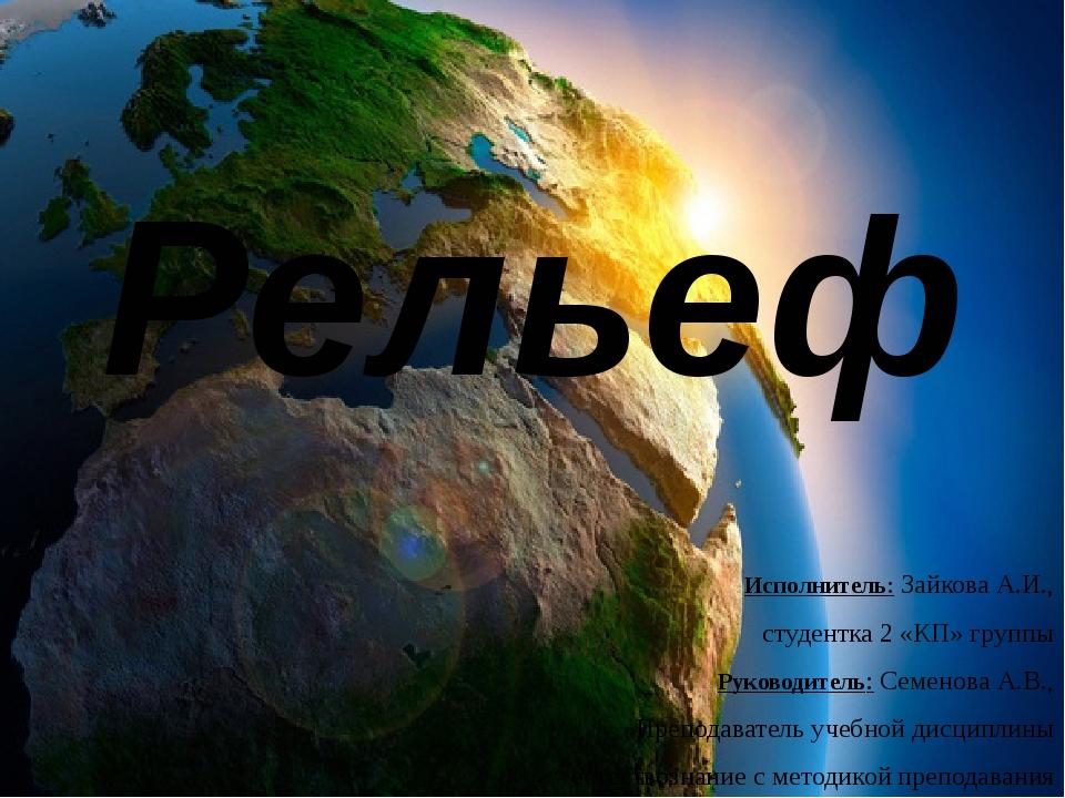 Рельеф Исполнитель: Зайкова А.И., студентка 2 «КП» группы Руководитель: Семен...