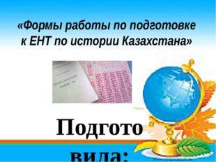 «Формы работы по подготовке к ЕНТ по истории Казахстана» Подготовила: учитель