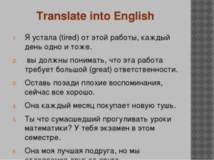 Translate into English Я устала (tired) от этой работы, каждый день одно и то