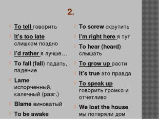 2. To tell говорить It's too late слишком поздно I'd rather я лучше… To fall
