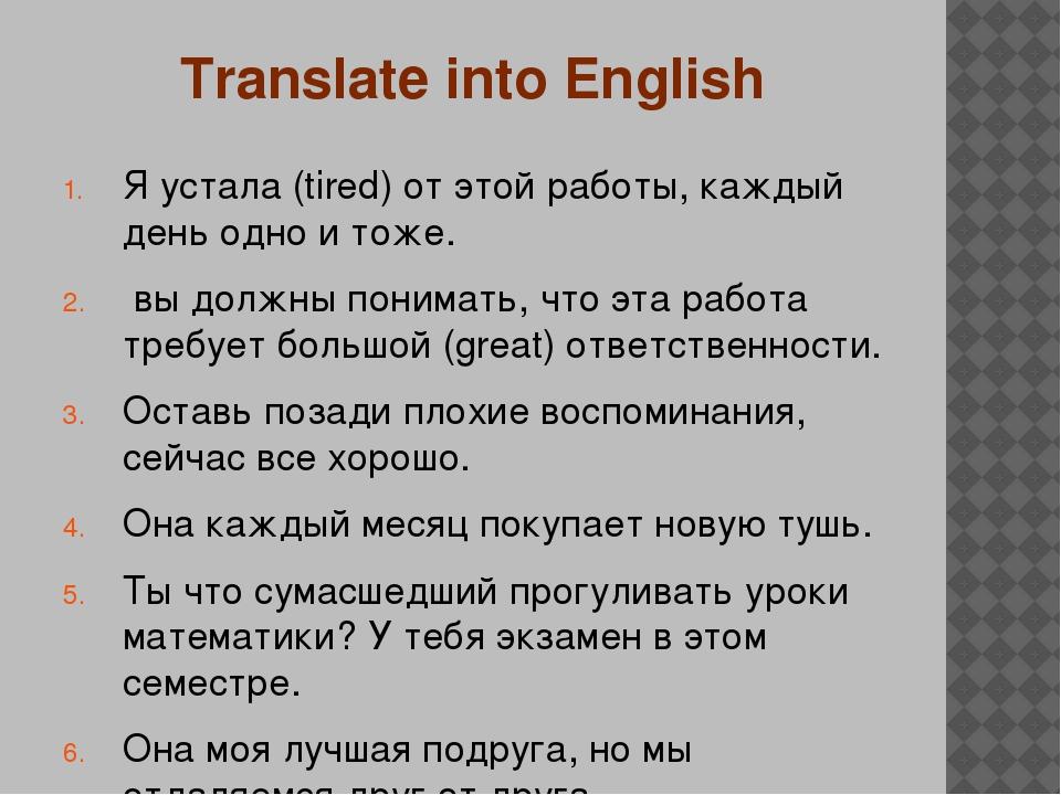 Translate into English Я устала (tired) от этой работы, каждый день одно и то...