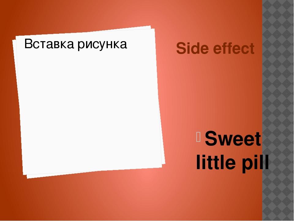 Side effect Sweet little pill