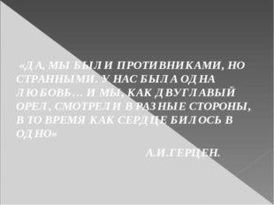 «ДА, МЫ БЫЛИ ПРОТИВНИКАМИ, НО СТРАННЫМИ. У НАС БЫЛА ОДНА ЛЮБОВЬ… И МЫ, КАК Д
