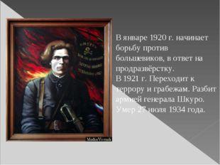 В январе 1920 г. начинает борьбу против большевиков, в ответ на продразвёрстк