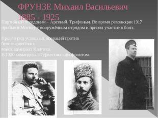 ФРУНЗЕ Михаил Васильевич 1885 - 1925 Партийный псевдоним – Арсений Трифоныч.