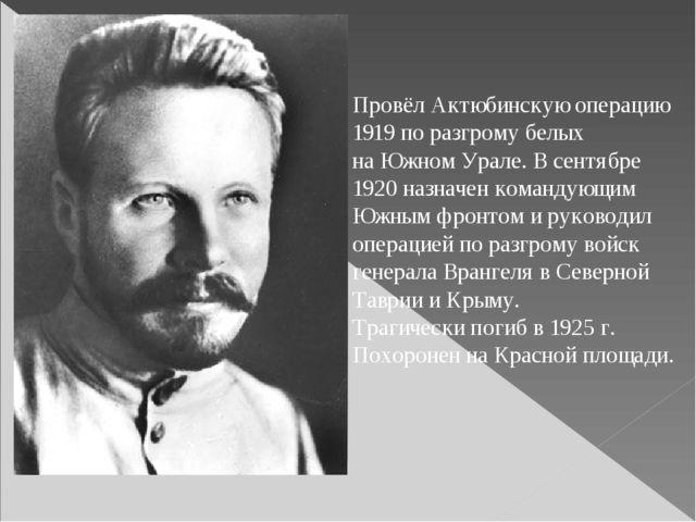 Провёл Актюбинскую операцию 1919 по разгрому белых на Южном Урале. В сентябре...