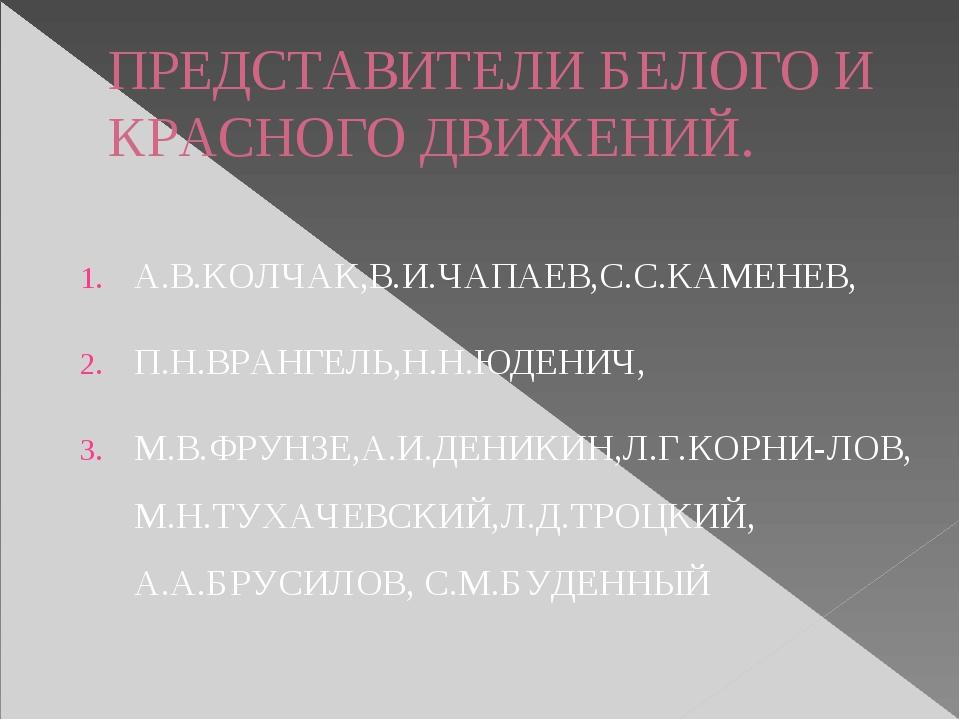 ПРЕДСТАВИТЕЛИ БЕЛОГО И КРАСНОГО ДВИЖЕНИЙ. А.В.КОЛЧАК,В.И.ЧАПАЕВ,С.С.КАМЕНЕВ,...