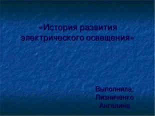 «История развития электрического освещения» Выполнила: Лизниченко Ангелина