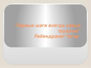 """""""Первые шаги всегда самые трудные"""" Рабиндранат Тагор"""