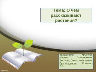 Тема: О чем рассказывают растения? Выполнили: Крылова Марина, Золотенкова Бог