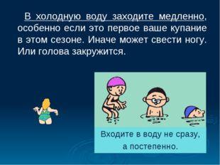 В холодную воду заходите медленно, особенно если это первое ваше купание в э
