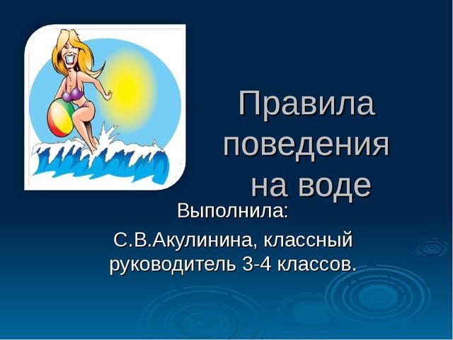 Правила поведения на воде Выполнила: С.В.Акулинина, классный руководитель 3-4...