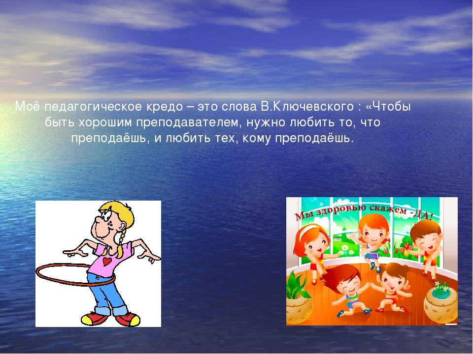 Моё педагогическое кредо – это слова В.Ключевского : «Чтобы быть хорошим преп...