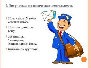5. Творческая практическая деятельность Почтальон: У меня сегодня много Писем